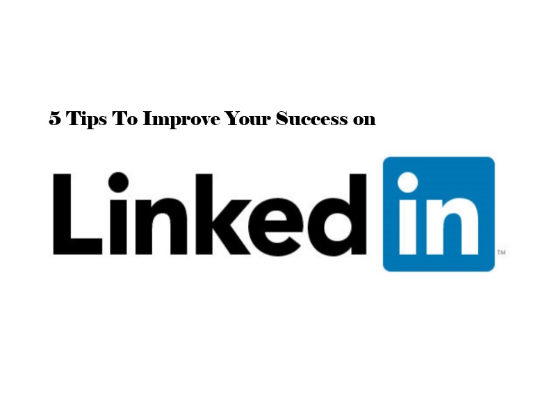 5 Tips To Improve Your Success on LinkedIn