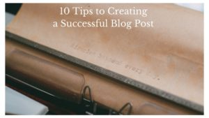 10 Tips to Creating a Successful Blog Post